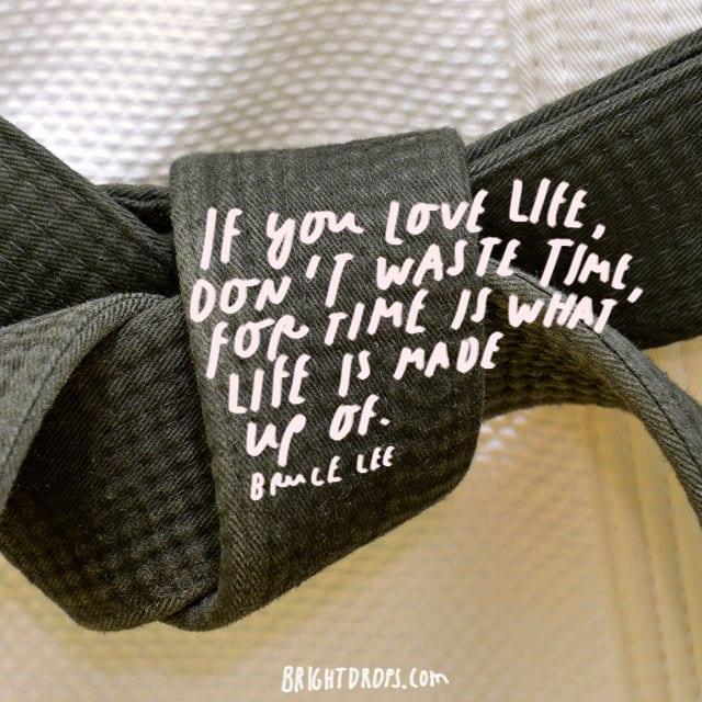 """If you love life, don't waste time, for time is what life is made up of."" - Bruce Lee"