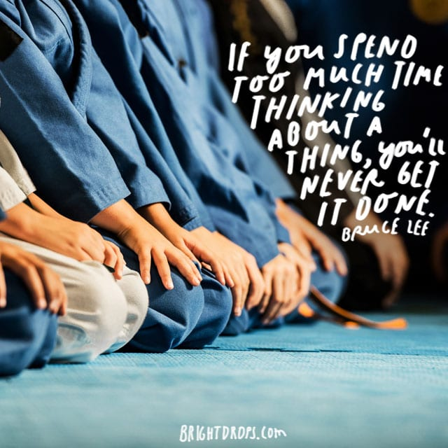 """If you spend too much time thinking about a thing, you'll never get it done."" - Bruce Lee"