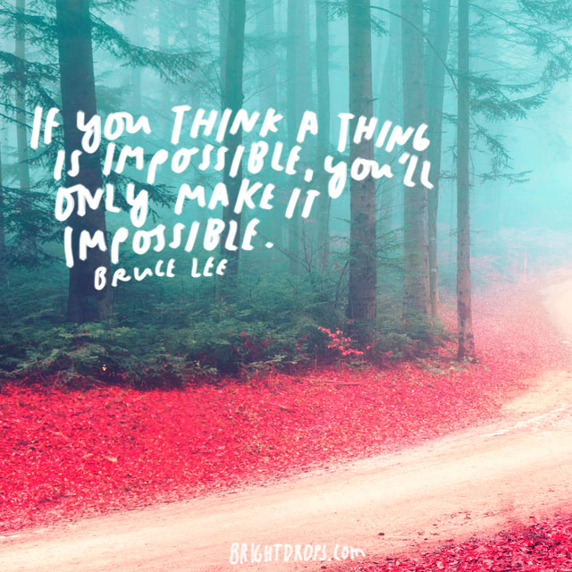 """If you think a thing is impossible, you'll only make it impossible."" - Bruce Lee"