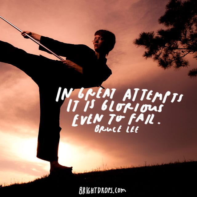"""In great attempts it is glorious even to fail."" - Bruce Lee"