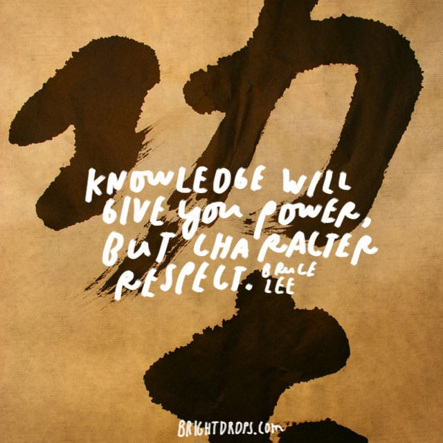 """Knowledge will give you power, but character respect."" - Bruce Lee"