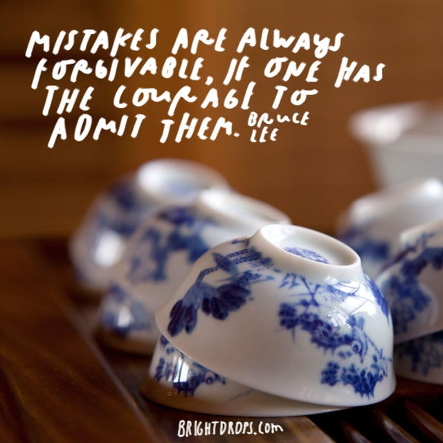 """ Mistakes are always forgivable, if one has the courage to admit them."" - Bruce Lee"