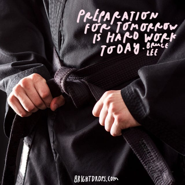 """Preparation for tomorrow is hard work today."" - Bruce Lee"