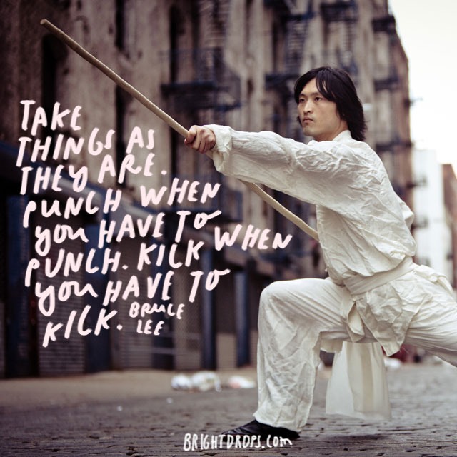 """ Take things as they are. Punch when you have to punch. Kick when you have to kick."" - Bruce Lee"