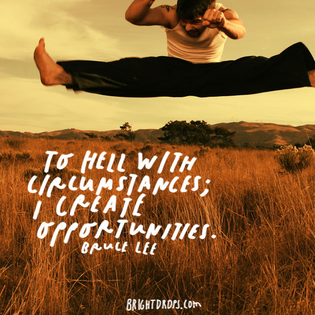 """ To hell with circumstances; I create opportunities."" - Bruce Lee"