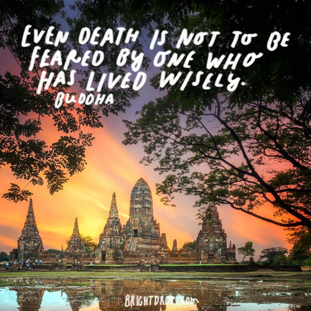 """Even death is not to be feared by one who has lived wisely."" – Buddha"