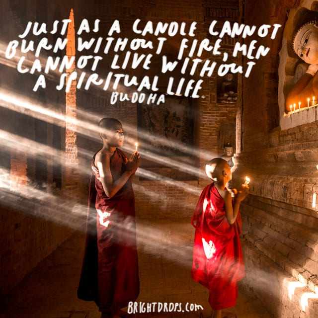 """Just as a candle cannot burn without fire, men cannot live without a spiritual life."" – Buddha"