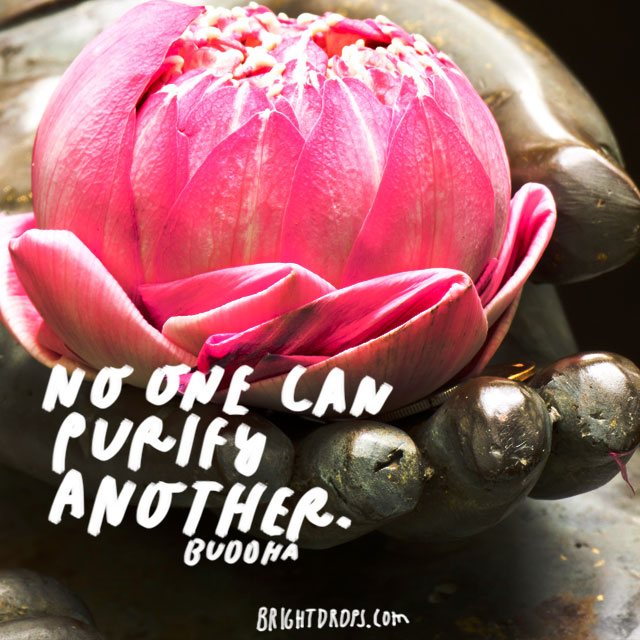 """No one can purify another."" – Buddha"
