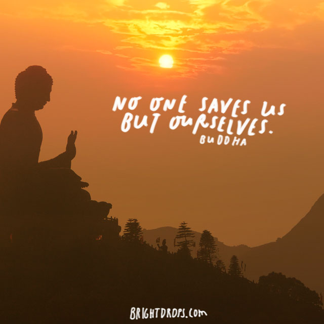 """No one saves us but ourselves."" – Buddha"