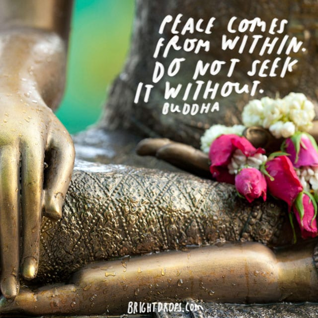 """Peace comes from within. Do not seek it without."" – Buddha"