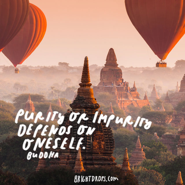 """Purity or impurity depends on oneself."" – Buddha"
