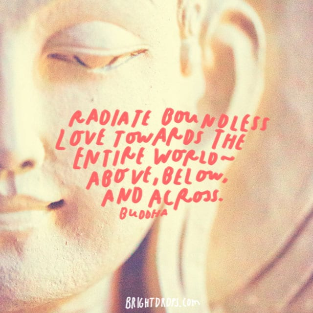 """Radiate boundless love towards the entire world — above, below, and across."" – Buddha"