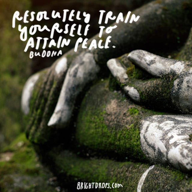 """Resolutely train yourself to attain peace."" – Buddha"