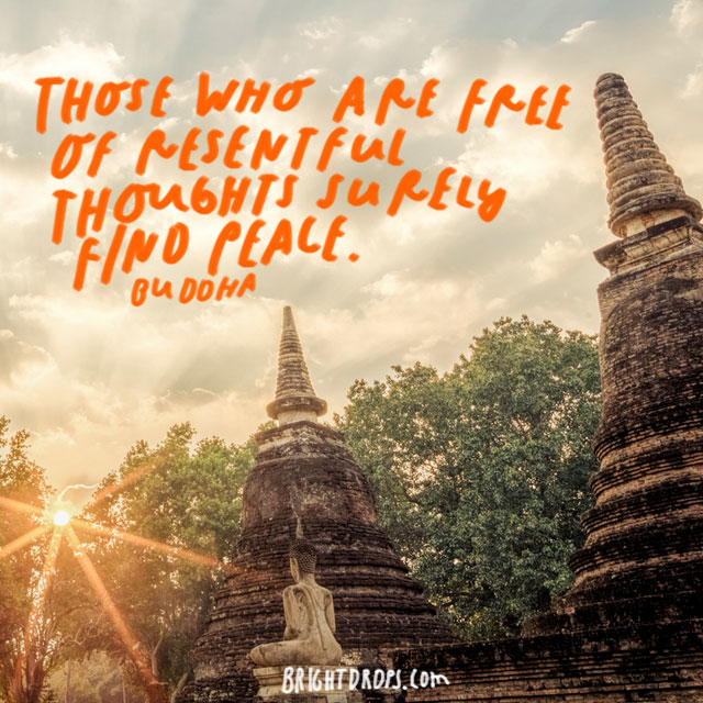 """Those who are free of resentful thoughts surely find peace."" – Buddha"