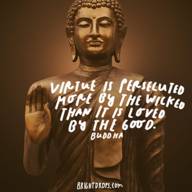 """Virtue is persecuted more by the wicked than it is loved by the good."" – Buddha"