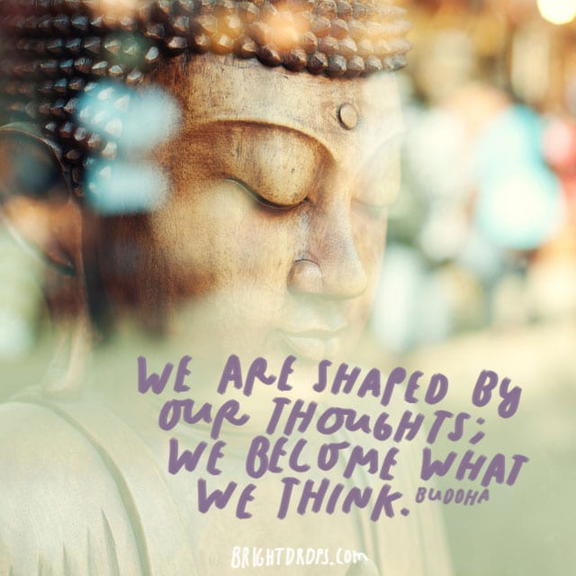 """We are shaped by our thoughts; we become what we think."" – Buddha"