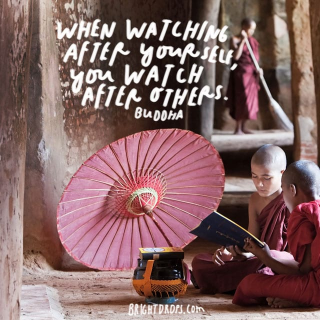 """When watching after yourself, you watch after others."" – Buddha"