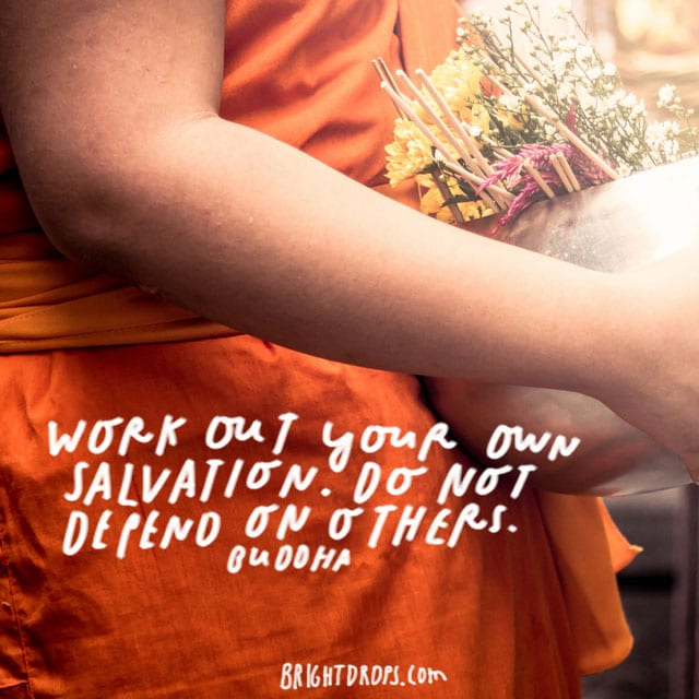 """Work out your own salvation. Do not depend on others."" – Buddha"