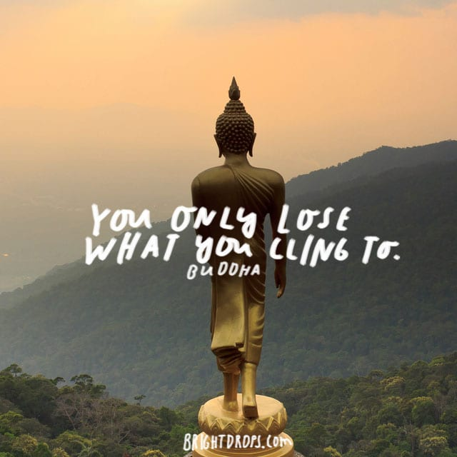 """You only lose what you cling to."" – Buddha"