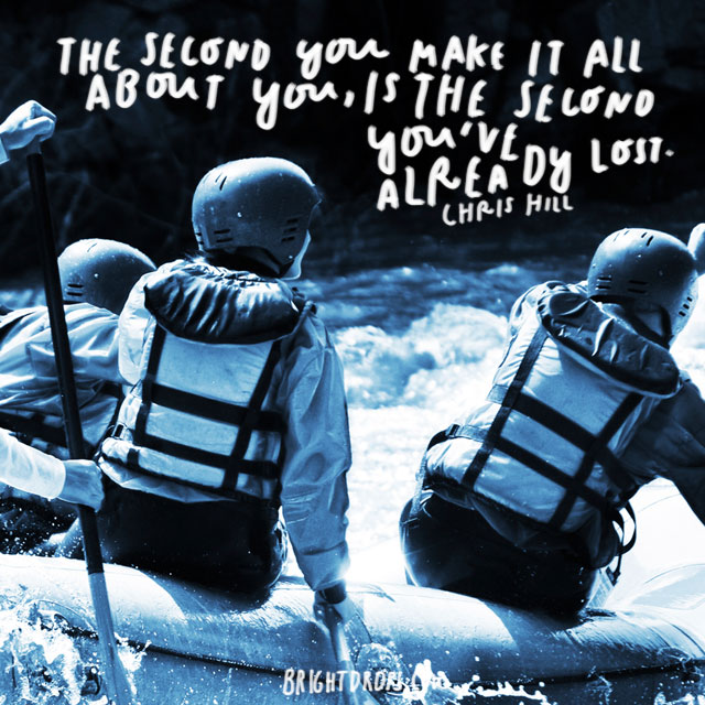 """""""The second you make it all about you, is the second you've already lost."""" - Chris Hill"""