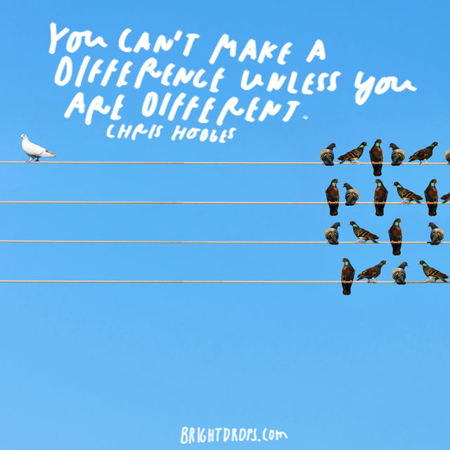 """""""You can't make a difference unless you are different."""" - Chris Hodges"""