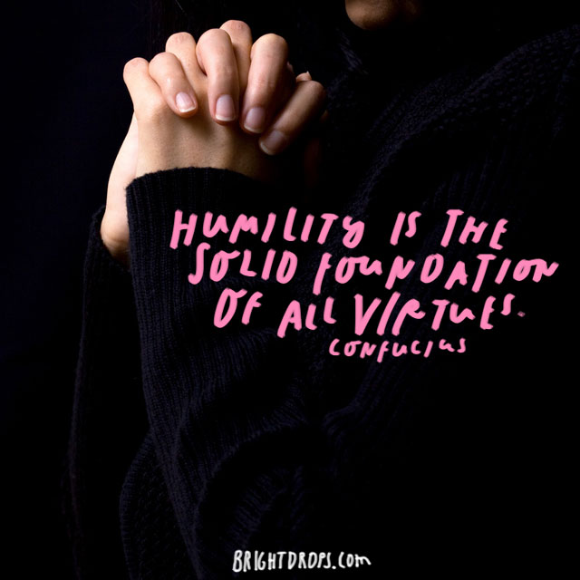 """Humility is the solid foundation of all virtues."" Confucius"