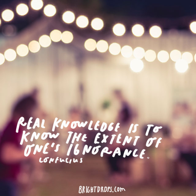 """Real knowledge is to know the extent of one's ignorance.""-Confucius"