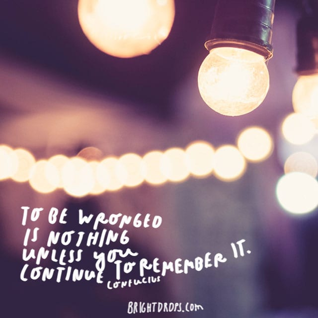 """To be wronged is nothing unless you continue to remember it."" Confucius"