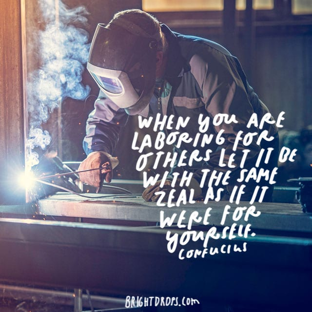 """When you are laboring for others let it be with the same zeal as if it were for yourself.""-Confucius"