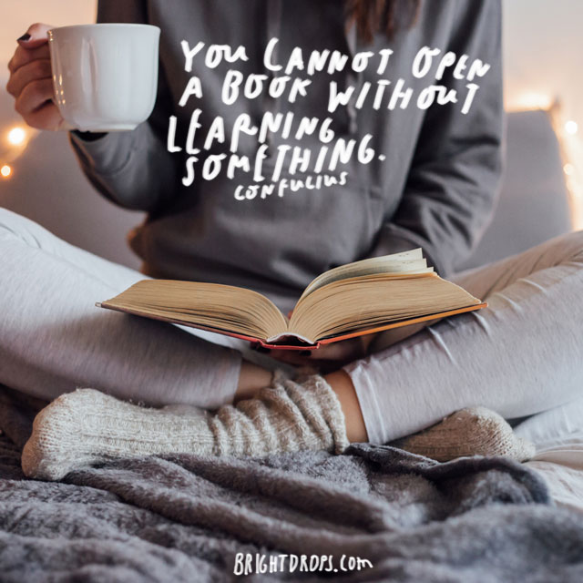 """You cannot open a book without learning something."" Confucius"