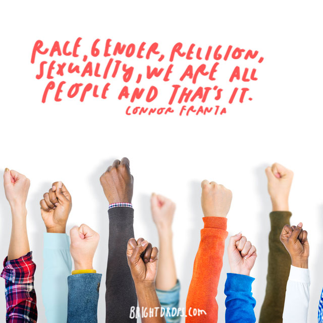 """""""Race, gender, religion, sexuality, we are all people and that's it."""" - Connor Franta"""
