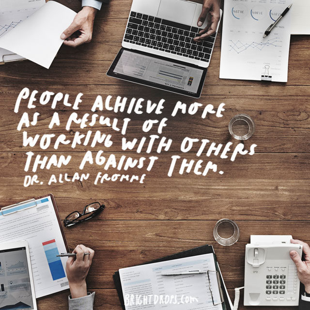 """People achieve more as a result of working with others than against them."" - Dr. Allan Fromme"