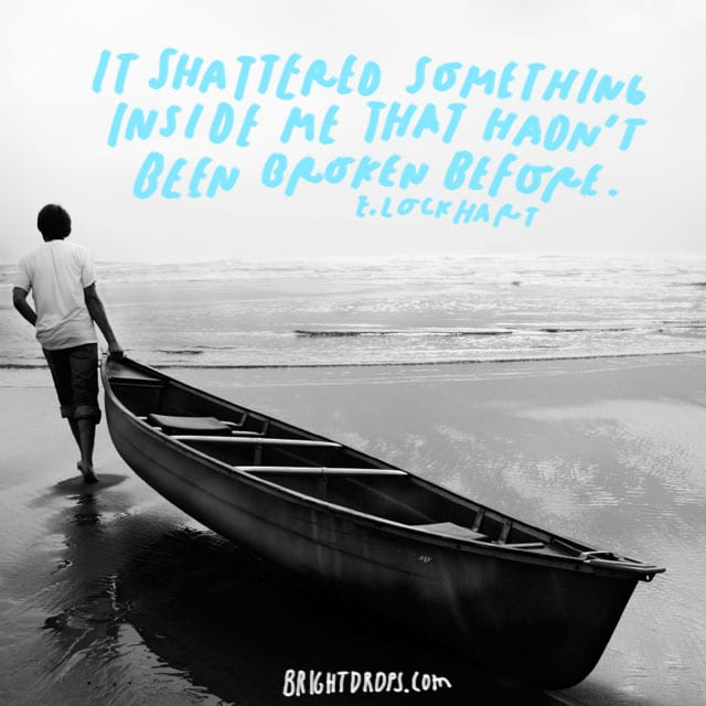 """It shattered something inside me that hadn't been broken before."" - E. Lockhart"