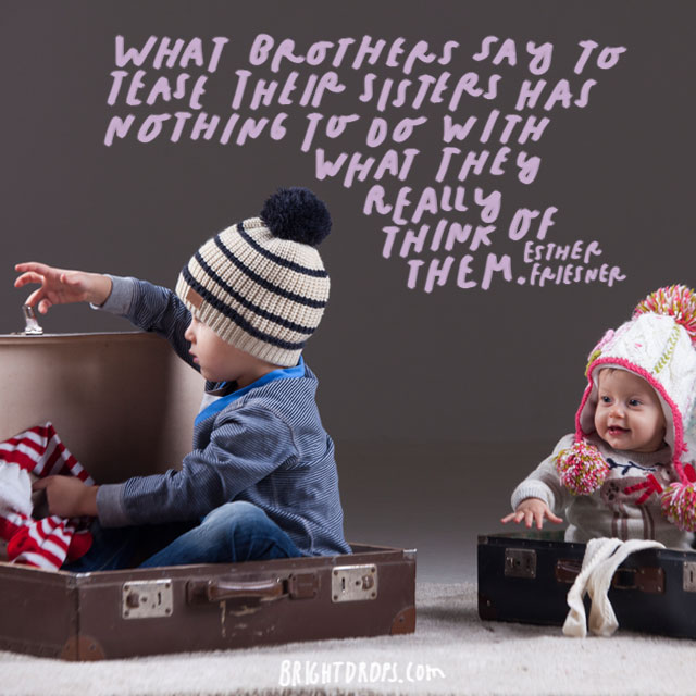 """What brothers say to tease their sisters has nothing to do with what they really think of them."" - Esther Friesner"