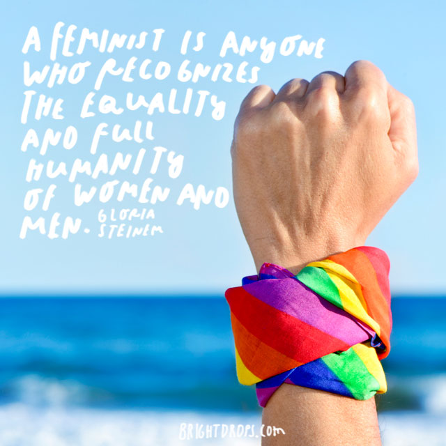 """""""A feminist is anyone who recognizes the equality and full humanity of women and men."""" - Gloria Steinem"""