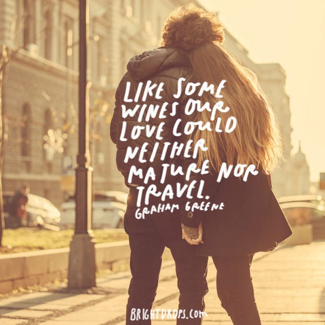 """Like some wines our love could neither mature nor travel."" - Graham Greene"