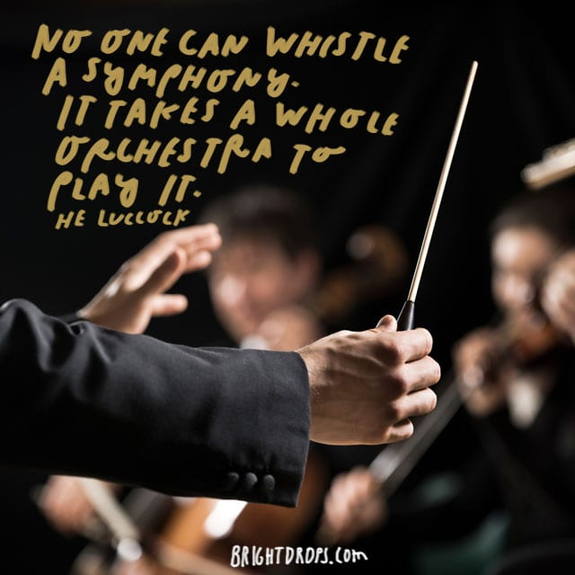 """No one can whistle a symphony. It takes a whole orchestra to play it."" - HE Luccock"