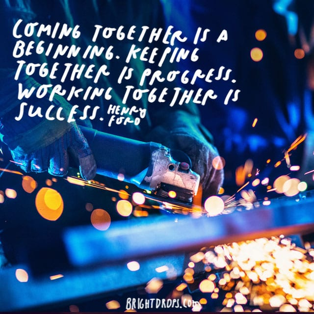 """Coming together is a beginning. Keeping together is progress. Working together is success."" - Henry Ford<"
