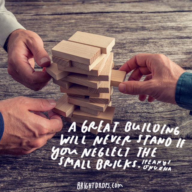 """""""A great building will never stand if you neglect the small bricks."""" - Ifeanyi Onuoha"""