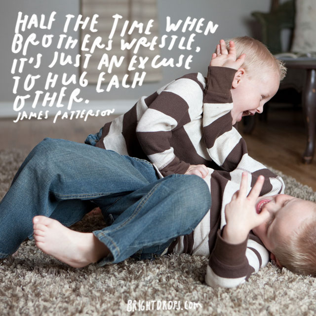 """Half the time when brothers wrestle, it's just an excuse to hug each other."" - James Patterson"