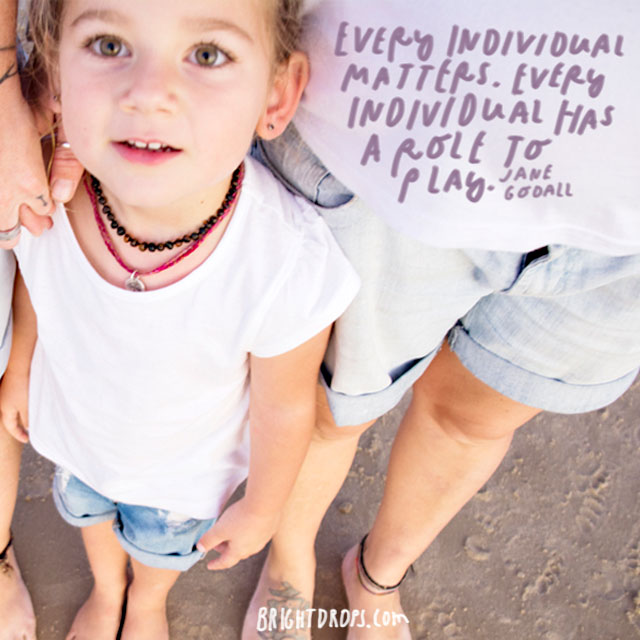 """""""Every individual matters. Every individual has a role to play."""" - Jane Goodall"""