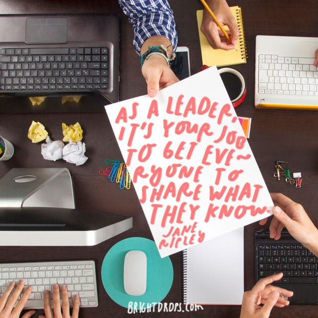 """""""As a leader, it's your job to get everyone to share what they know."""" - Jane Ripley"""