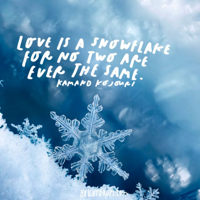 """""""Love is a snowflake for no two are ever the same."""" - Kamand Kojouri"""