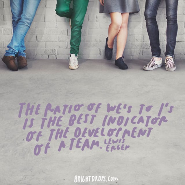 """The ratio of We's to I's is the best indicator of the development of a team."" - Lewis Ergen"