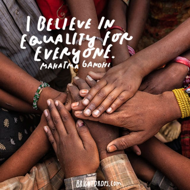 """""""I believe in equality for everyone."""" - Mahatma Gandhi"""