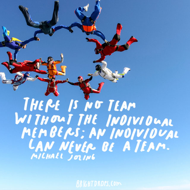 """There is no team without the individual members; an individual can never be a team."" - Michael Joling"