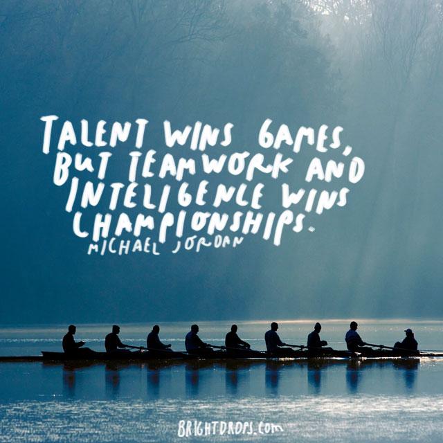 """Talent wins games, but teamwork and intelligence wins championships."" - Michael Jordan"