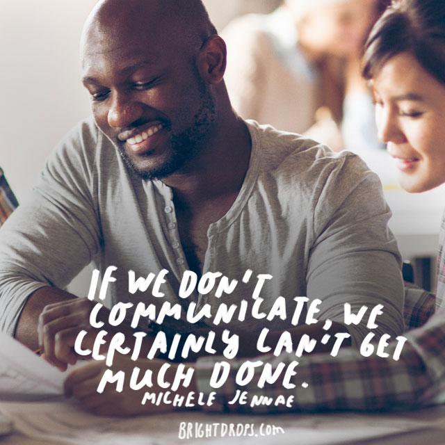 """If we don't communicate, we certainly can't get much done."" - Michele Jennae"
