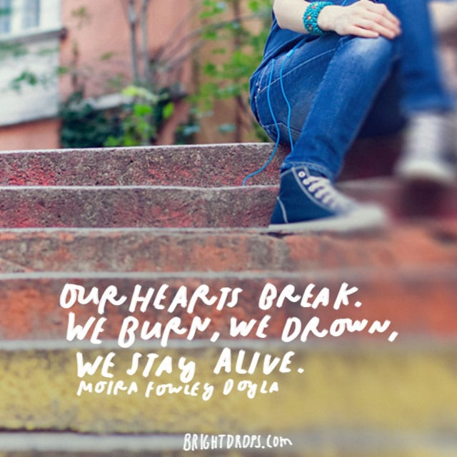 """Our hearts break. We burn, we drown, we stay alive."" - Moira Fowley Doyla"
