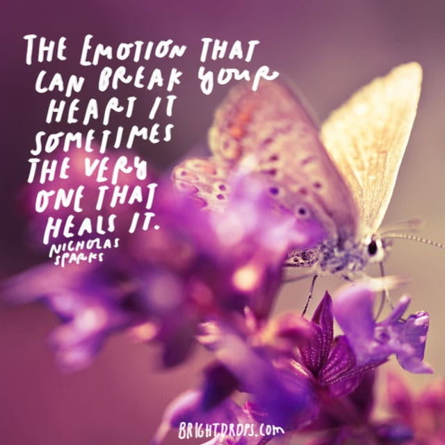 """The emotion that can break your heart is sometimes the very one that heals it."" - Nicholas Sparks"